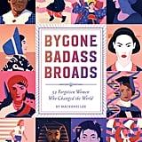 Bygone Badass Broads: 52 Forgotten Women Who Changed the World by Mackenzi Lee