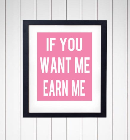 If You Want Me, Earn Me Print