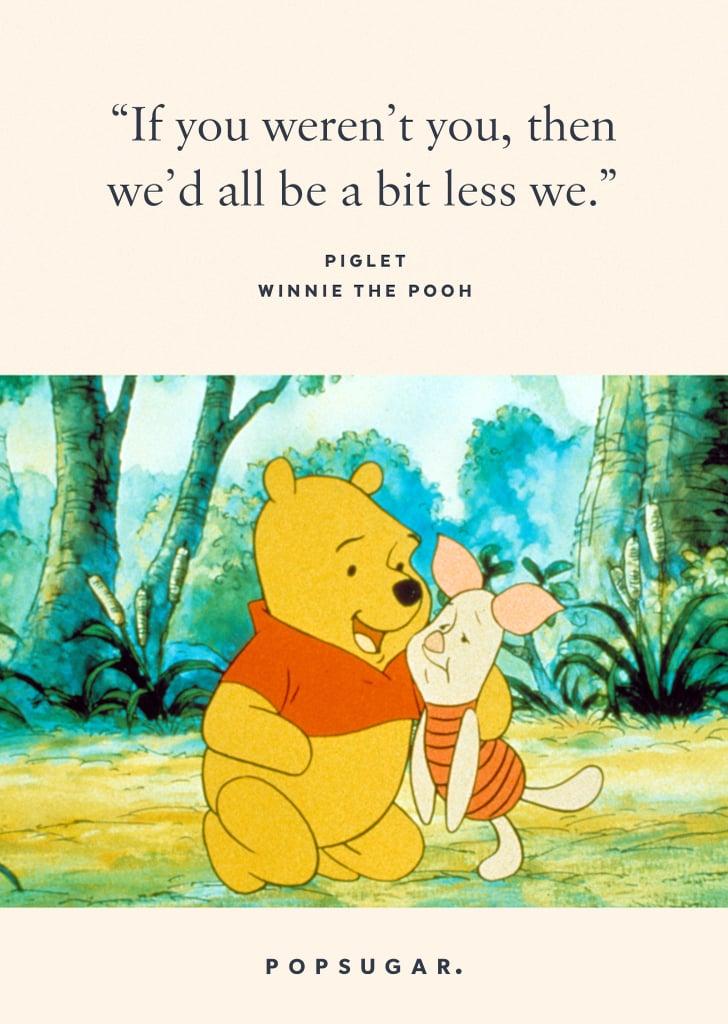 """If you weren't you, then we'd all be a bit less we."" — Piglet, Winnie the Pooh"