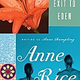 Exit to Eden Anne Rice initially published Exit to Eden under the pen name Anne Rampling in 1985. In it, Lisa Kelly is the founder of a BDSM resort, The Club, where visitors can play master or mistress and nothing is forbidden. Elliot, a photojournalist, shows up, and together they explore their dark sides and fall in love. The book was made into a movie by Garry Marshall and, not surprisingly, drastically changed.