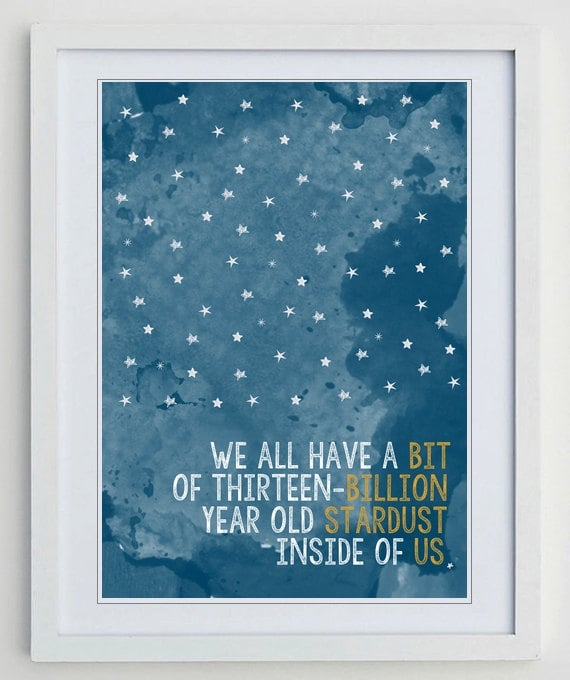 """We all have a bit of thirteen-billion year old stardust inside of us."" This print ($5) is available as an instant digital download at a standard letter or A4 size."