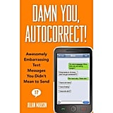 It has puns to ever bony. But Damn You, Autocorrect!: Awesomely Embarrassing Text Messages You Didn't Mean to Send ($10, originally $15) will let your chronic misspeller know that it could be much, much worse.