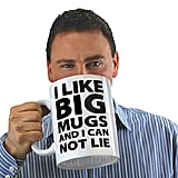 I Like Big Mugs... Gigantic Coffee Mug