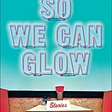 So We Can Glow: Stories by Leesa Cross-Smith