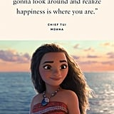 """""""There comes a day when you're gonna look around and realize happiness is where you are."""" — Chief Tui, Moana"""